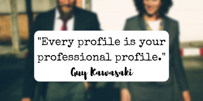 "Quote from Guy Kawasak reads, """"Every profile is your professional profile.""i"