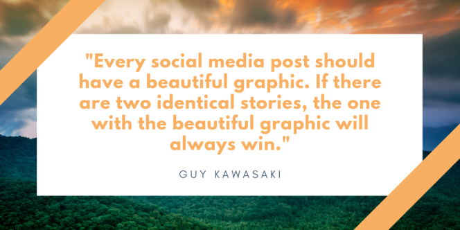 "Quote from Guy Kawasaki, ""Every social media post should have a beautiful graphic. If there are two identical stories, the one with the beautiful graphic will always win."""